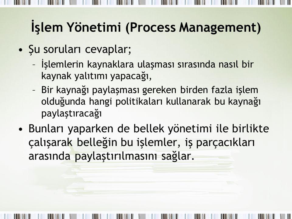 İşlem Yönetimi (Process Management) Şu soruları cevaplar; –İşlemlerin kaynaklara ulaşması sırasında nasıl bir kaynak yalıtımı yapacağı, –Bir kaynağı p
