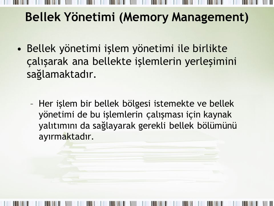 Bellek Yönetimi (Memory Management) Bellek yönetimi işlem yönetimi ile birlikte çalışarak ana bellekte işlemlerin yerleşimini sağlamaktadır. –Her işle