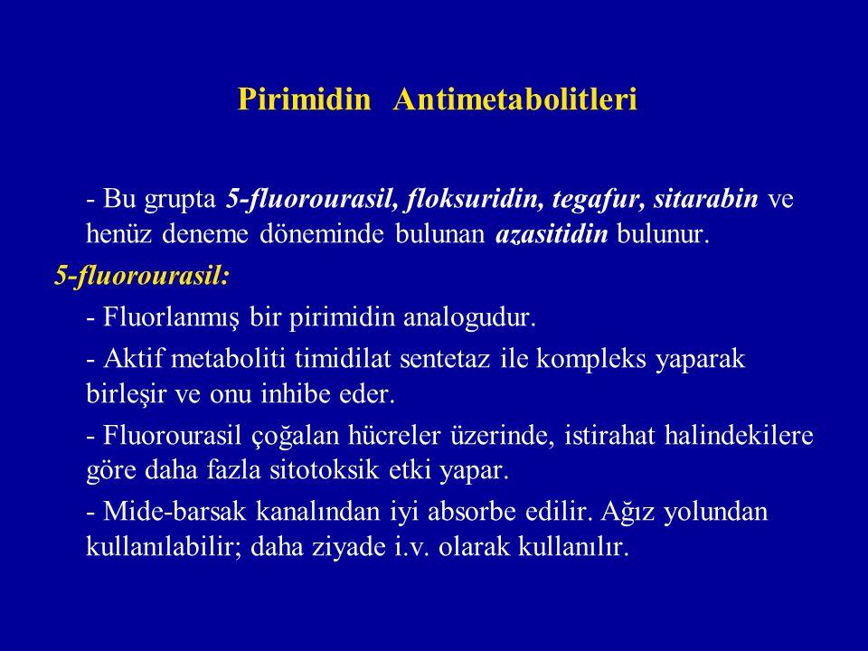 Pirimidin Antimetabolitleri - Bu grupta 5-fluorourasil, floksuridin, tegafur, sitarabin ve henüz deneme döneminde bulunan azasitidin bulunur. 5-fluoro