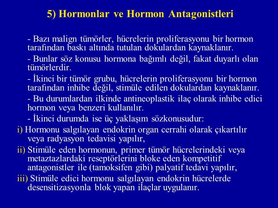 5) Hormonlar ve Hormon Antagonistleri - Bazı malign tümörler, hücrelerin proliferasyonu bir hormon tarafından baskı altında tutulan dokulardan kaynakl
