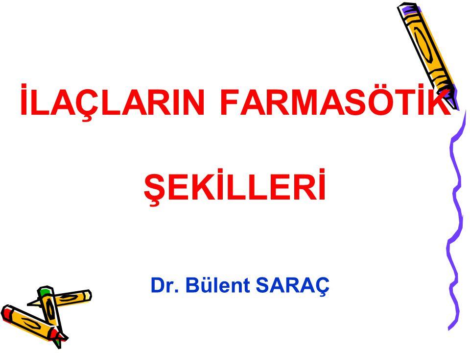 İLAÇLARIN FARMASÖTİK ŞEKİLLERİ Dr. Bülent SARAÇ
