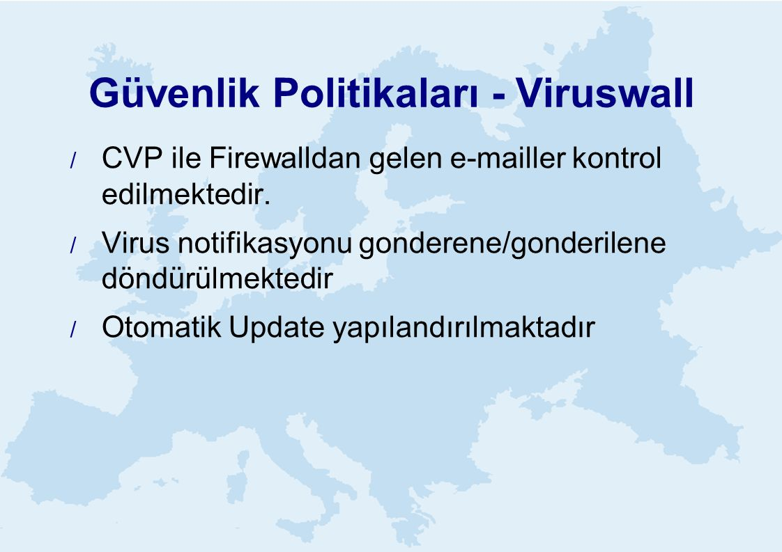 Güvenlik Politikaları - Viruswall  CVP ile Firewalldan gelen e-mailler kontrol edilmektedir.  Virus notifikasyonu gonderene/gonderilene döndürülmekt