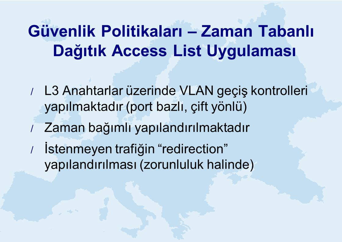 Güvenlik Politikaları – Zaman Tabanlı Dağıtık Access List Uygulaması  L3 Anahtarlar üzerinde VLAN geçiş kontrolleri yapılmaktadır (port bazlı, çift yönlü)  Zaman bağımlı yapılandırılmaktadır  İstenmeyen trafiğin redirection yapılandırılması (zorunluluk halinde)