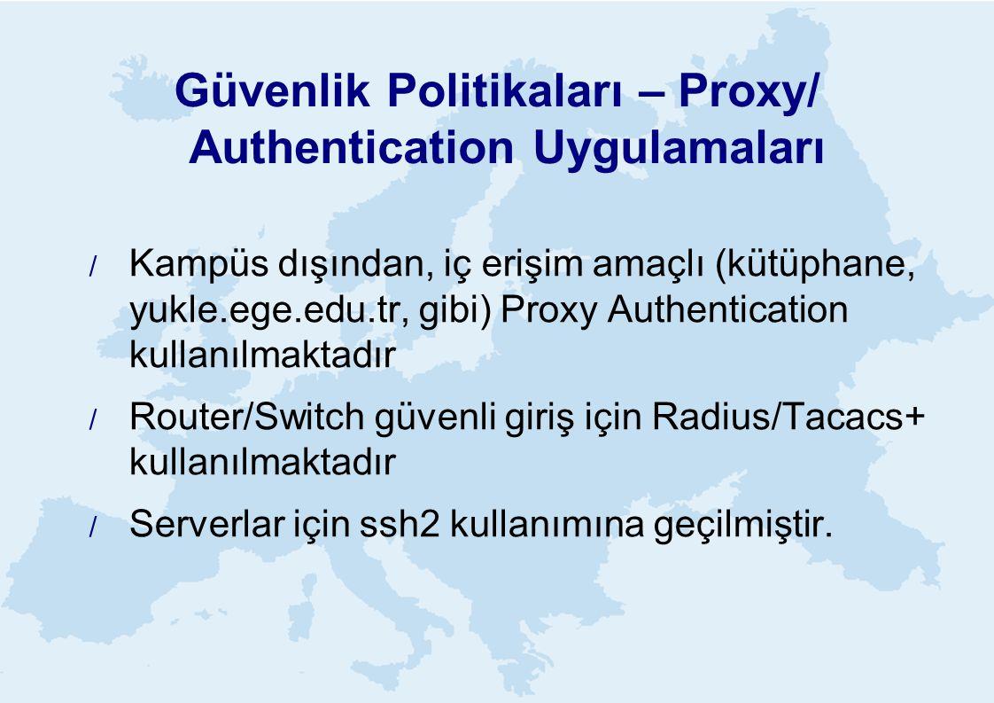 Güvenlik Politikaları – Proxy/ Authentication Uygulamaları  Kampüs dışından, iç erişim amaçlı (kütüphane, yukle.ege.edu.tr, gibi) Proxy Authentication kullanılmaktadır  Router/Switch güvenli giriş için Radius/Tacacs+ kullanılmaktadır  Serverlar için ssh2 kullanımına geçilmiştir.