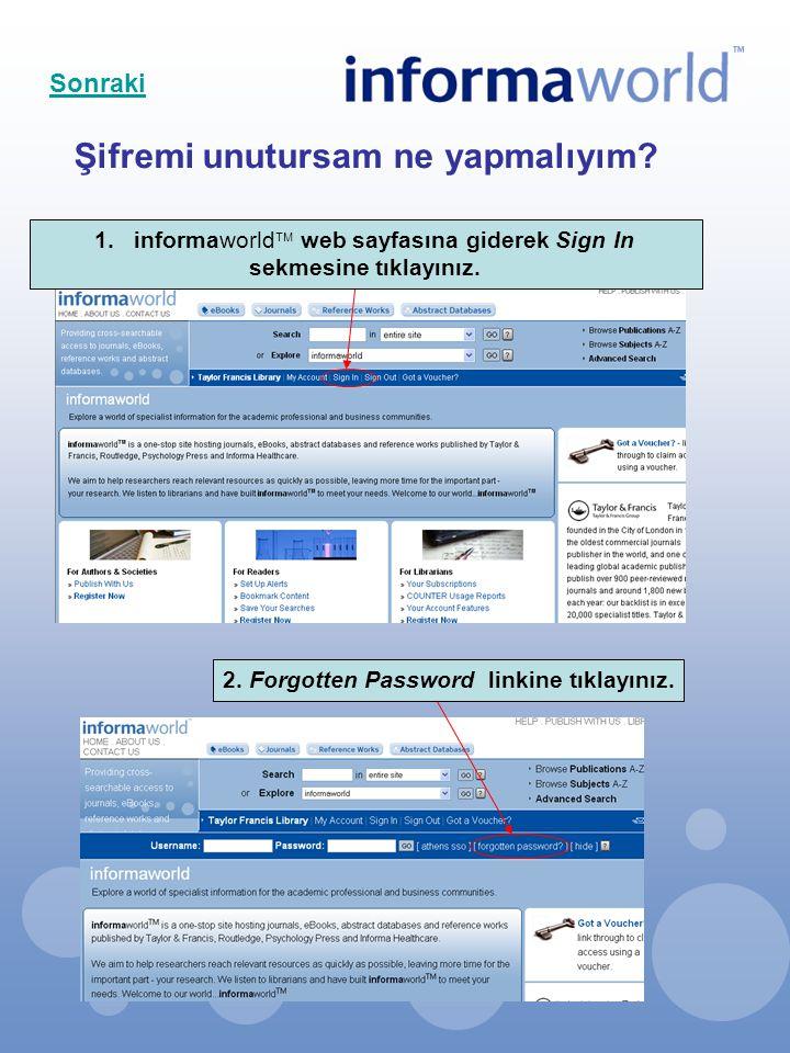 Şifremi unutursam ne yapmalıyım? 1.informaworld  web sayfasına giderek Sign In sekmesine tıklayınız. 2. Forgotten Password linkine tıklayınız. Sonrak