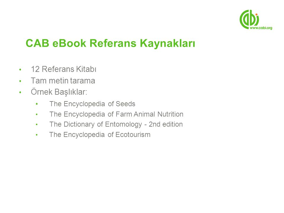CAB eBook Referans Kaynakları 12 Referans Kitabı Tam metin tarama Örnek Başlıklar: The Encyclopedia of Seeds The Encyclopedia of Farm Animal Nutrition The Dictionary of Entomology - 2nd edition The Encyclopedia of Ecotourism