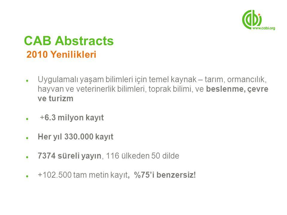CAB Abstracts 2010 Yenilikleri ● Uygulamalı yaşam bilimleri için temel kaynak – tarım, ormancılık, hayvan ve veterinerlik bilimleri, toprak bilimi, ve beslenme, çevre ve turizm ● +6.3 milyon kayıt ● Her yıl 330.000 kayıt ● 7374 süreli yayın, 116 ülkeden 50 dilde ● +102.500 tam metin kayıt, %75'i benzersiz!