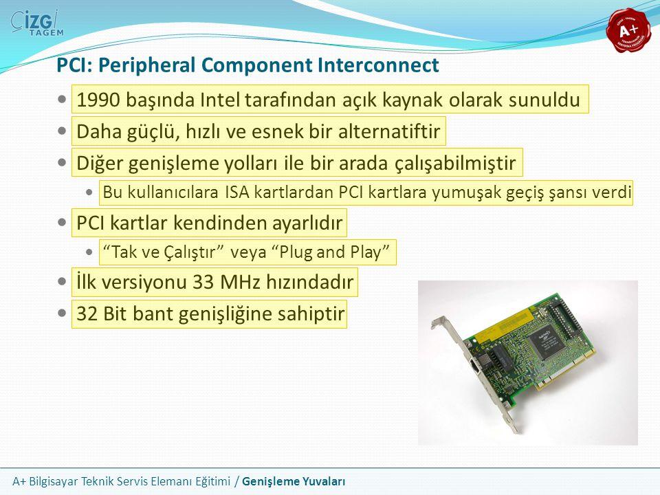 A+ Bilgisayar Teknik Servis Elemanı Eğitimi / Genişleme Yuvaları PCI: Peripheral Component Interconnect 1990 başında Intel tarafından açık kaynak olarak sunuldu Daha güçlü, hızlı ve esnek bir alternatiftir Diğer genişleme yolları ile bir arada çalışabilmiştir Bu kullanıcılara ISA kartlardan PCI kartlara yumuşak geçiş şansı verdi PCI kartlar kendinden ayarlıdır Tak ve Çalıştır veya Plug and Play İlk versiyonu 33 MHz hızındadır 32 Bit bant genişliğine sahiptir