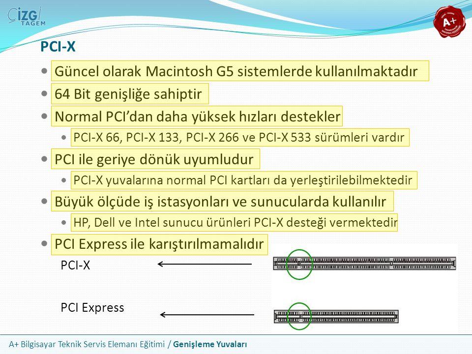 A+ Bilgisayar Teknik Servis Elemanı Eğitimi / Genişleme Yuvaları PCI-X Güncel olarak Macintosh G5 sistemlerde kullanılmaktadır 64 Bit genişliğe sahiptir Normal PCI'dan daha yüksek hızları destekler PCI-X 66, PCI-X 133, PCI-X 266 ve PCI-X 533 sürümleri vardır PCI ile geriye dönük uyumludur PCI-X yuvalarına normal PCI kartları da yerleştirilebilmektedir Büyük ölçüde iş istasyonları ve sunucularda kullanılır HP, Dell ve Intel sunucu ürünleri PCI-X desteği vermektedir PCI Express ile karıştırılmamalıdır PCI-X PCI Express