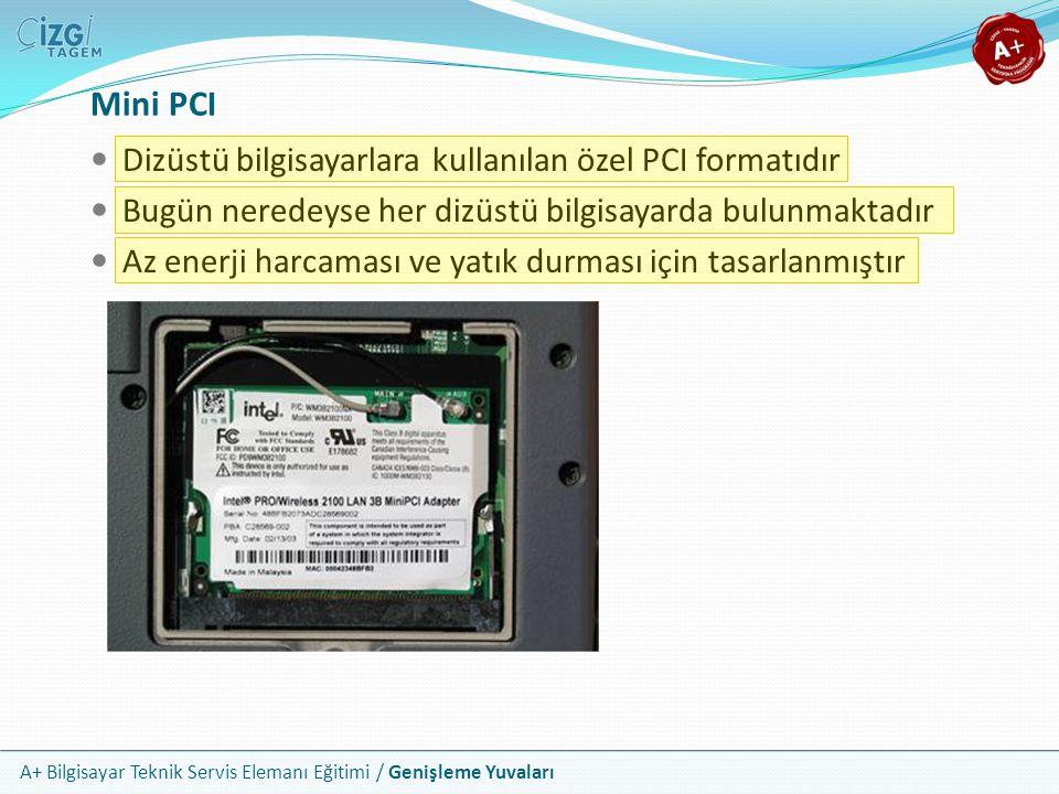 A+ Bilgisayar Teknik Servis Elemanı Eğitimi / Genişleme Yuvaları Mini PCI Dizüstü bilgisayarlara kullanılan özel PCI formatıdır Bugün neredeyse her dizüstü bilgisayarda bulunmaktadır Az enerji harcaması ve yatık durması için tasarlanmıştır