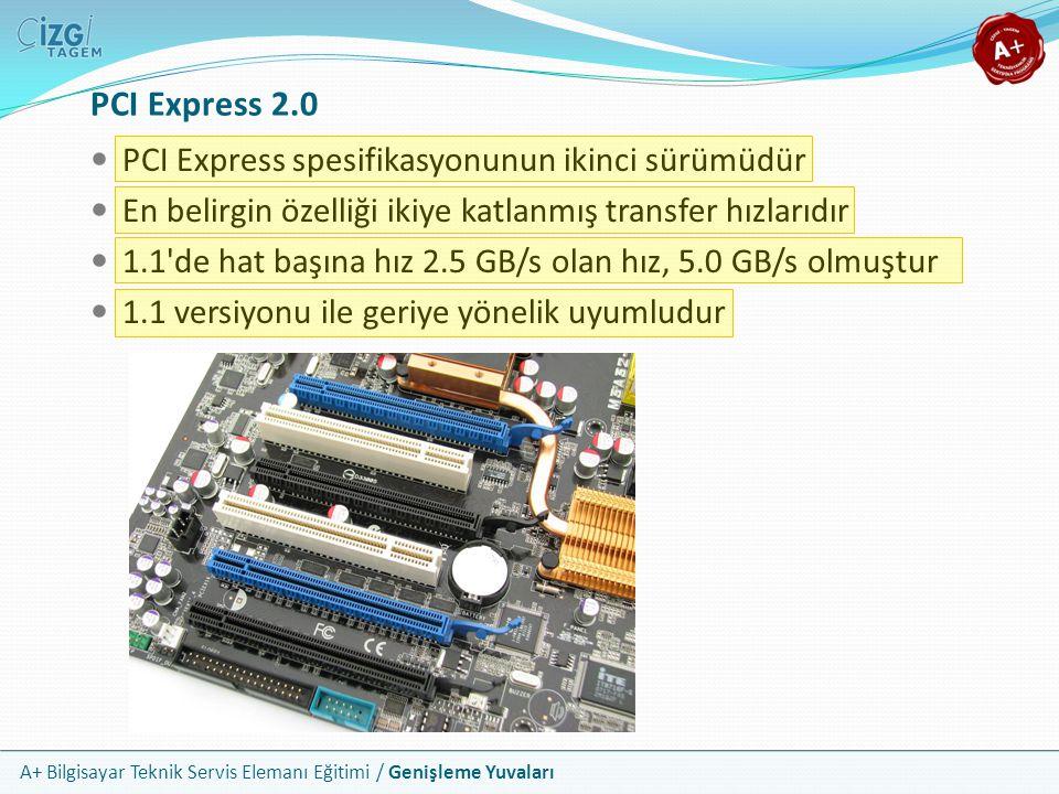 A+ Bilgisayar Teknik Servis Elemanı Eğitimi / Genişleme Yuvaları PCI Express spesifikasyonunun ikinci sürümüdür En belirgin özelliği ikiye katlanmış transfer hızlarıdır 1.1 de hat başına hız 2.5 GB/s olan hız, 5.0 GB/s olmuştur 1.1 versiyonu ile geriye yönelik uyumludur PCI Express 2.0