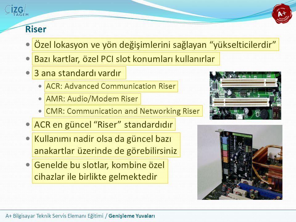 A+ Bilgisayar Teknik Servis Elemanı Eğitimi / Genişleme Yuvaları Özel lokasyon ve yön değişimlerini sağlayan yükselticilerdir Bazı kartlar, özel PCI slot konumları kullanırlar 3 ana standardı vardır ACR: Advanced Communication Riser AMR: Audio/Modem Riser CMR: Communication and Networking Riser ACR en güncel Riser standardıdır Kullanımı nadir olsa da güncel bazı anakartlar üzerinde de görebilirsiniz Genelde bu slotlar, kombine özel cihazlar ile birlikte gelmektedir Riser