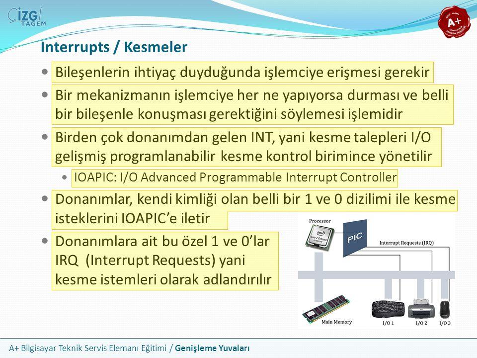A+ Bilgisayar Teknik Servis Elemanı Eğitimi / Genişleme Yuvaları Interrupts / Kesmeler Bileşenlerin ihtiyaç duyduğunda işlemciye erişmesi gerekir Bir mekanizmanın işlemciye her ne yapıyorsa durması ve belli bir bileşenle konuşması gerektiğini söylemesi işlemidir Birden çok donanımdan gelen INT, yani kesme talepleri I/O gelişmiş programlanabilir kesme kontrol birimince yönetilir IOAPIC: I/O Advanced Programmable Interrupt Controller Donanımlar, kendi kimliği olan belli bir 1 ve 0 dizilimi ile kesme isteklerini IOAPIC'e iletir Donanımlara ait bu özel 1 ve 0'lar IRQ (Interrupt Requests) yani kesme istemleri olarak adlandırılır