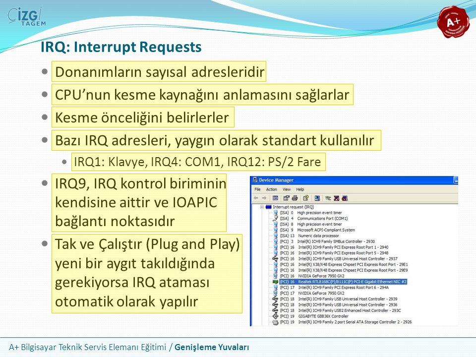 A+ Bilgisayar Teknik Servis Elemanı Eğitimi / Genişleme Yuvaları Donanımların sayısal adresleridir CPU'nun kesme kaynağını anlamasını sağlarlar Kesme önceliğini belirlerler Bazı IRQ adresleri, yaygın olarak standart kullanılır IRQ1: Klavye, IRQ4: COM1, IRQ12: PS/2 Fare IRQ9, IRQ kontrol biriminin kendisine aittir ve IOAPIC bağlantı noktasıdır Tak ve Çalıştır (Plug and Play) yeni bir aygıt takıldığında gerekiyorsa IRQ ataması otomatik olarak yapılır IRQ: Interrupt Requests