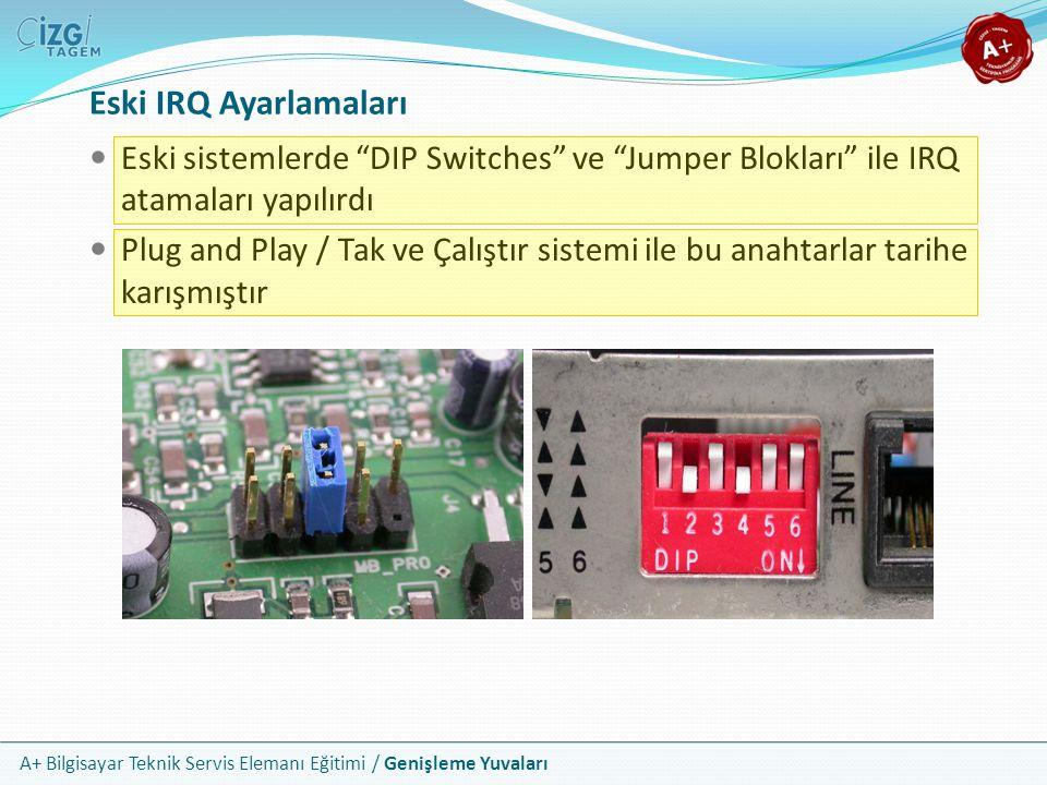 A+ Bilgisayar Teknik Servis Elemanı Eğitimi / Genişleme Yuvaları Eski IRQ Ayarlamaları Eski sistemlerde DIP Switches ve Jumper Blokları ile IRQ atamaları yapılırdı Plug and Play / Tak ve Çalıştır sistemi ile bu anahtarlar tarihe karışmıştır