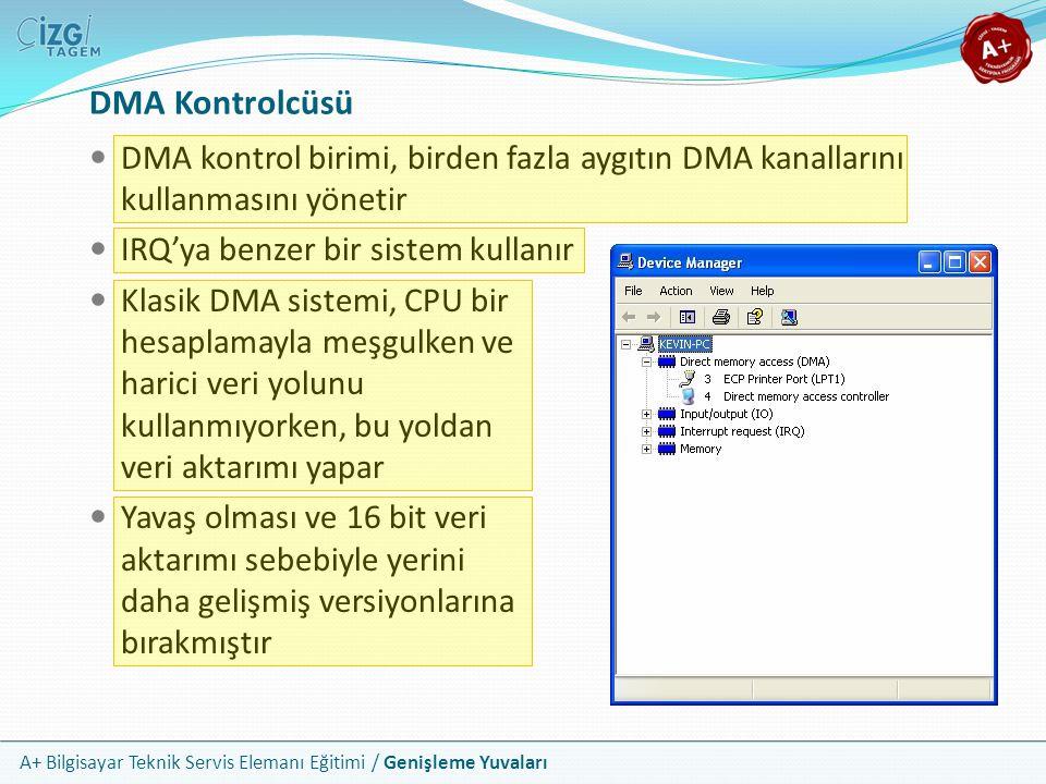 A+ Bilgisayar Teknik Servis Elemanı Eğitimi / Genişleme Yuvaları DMA kontrol birimi, birden fazla aygıtın DMA kanallarını kullanmasını yönetir IRQ'ya benzer bir sistem kullanır Klasik DMA sistemi, CPU bir hesaplamayla meşgulken ve harici veri yolunu kullanmıyorken, bu yoldan veri aktarımı yapar Yavaş olması ve 16 bit veri aktarımı sebebiyle yerini daha gelişmiş versiyonlarına bırakmıştır DMA Kontrolcüsü