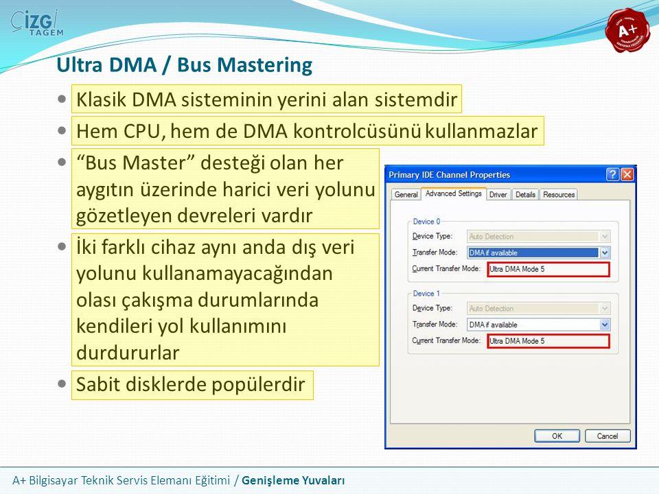 A+ Bilgisayar Teknik Servis Elemanı Eğitimi / Genişleme Yuvaları Ultra DMA / Bus Mastering Klasik DMA sisteminin yerini alan sistemdir Hem CPU, hem de DMA kontrolcüsünü kullanmazlar Bus Master desteği olan her aygıtın üzerinde harici veri yolunu gözetleyen devreleri vardır İki farklı cihaz aynı anda dış veri yolunu kullanamayacağından olası çakışma durumlarında kendileri yol kullanımını durdururlar Sabit disklerde popülerdir