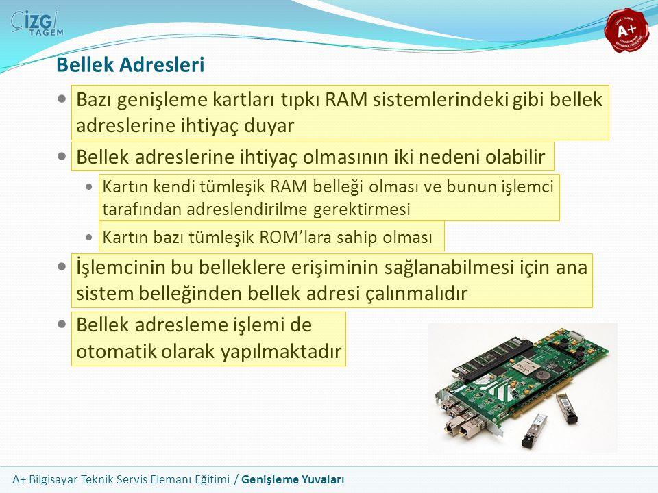 A+ Bilgisayar Teknik Servis Elemanı Eğitimi / Genişleme Yuvaları Bellek Adresleri Bazı genişleme kartları tıpkı RAM sistemlerindeki gibi bellek adreslerine ihtiyaç duyar Bellek adreslerine ihtiyaç olmasının iki nedeni olabilir Kartın kendi tümleşik RAM belleği olması ve bunun işlemci tarafından adreslendirilme gerektirmesi Kartın bazı tümleşik ROM'lara sahip olması İşlemcinin bu belleklere erişiminin sağlanabilmesi için ana sistem belleğinden bellek adresi çalınmalıdır Bellek adresleme işlemi de otomatik olarak yapılmaktadır