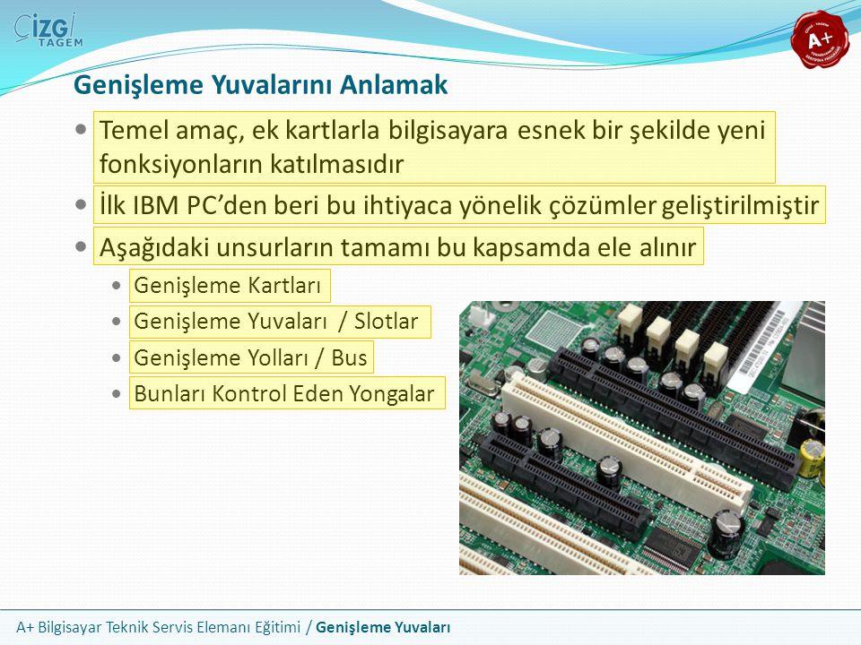 A+ Bilgisayar Teknik Servis Elemanı Eğitimi / Genişleme Yuvaları Genişleme Yuvalarını Anlamak Temel amaç, ek kartlarla bilgisayara esnek bir şekilde yeni fonksiyonların katılmasıdır İlk IBM PC'den beri bu ihtiyaca yönelik çözümler geliştirilmiştir Aşağıdaki unsurların tamamı bu kapsamda ele alınır Genişleme Kartları Genişleme Yuvaları / Slotlar Genişleme Yolları / Bus Bunları Kontrol Eden Yongalar
