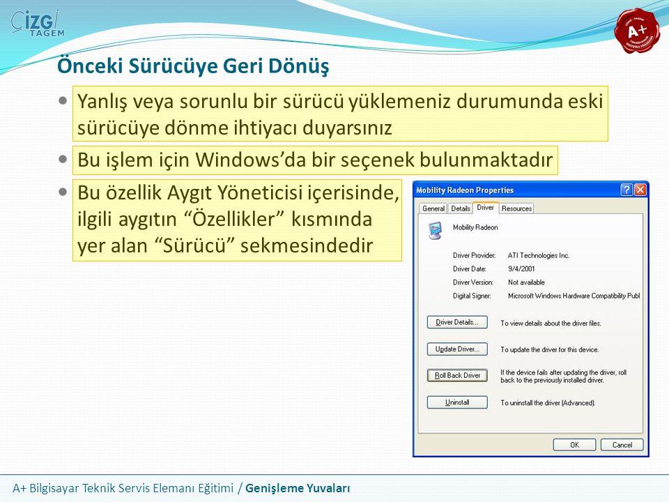 A+ Bilgisayar Teknik Servis Elemanı Eğitimi / Genişleme Yuvaları Yanlış veya sorunlu bir sürücü yüklemeniz durumunda eski sürücüye dönme ihtiyacı duyarsınız Bu işlem için Windows'da bir seçenek bulunmaktadır Bu özellik Aygıt Yöneticisi içerisinde, ilgili aygıtın Özellikler kısmında yer alan Sürücü sekmesindedir Önceki Sürücüye Geri Dönüş