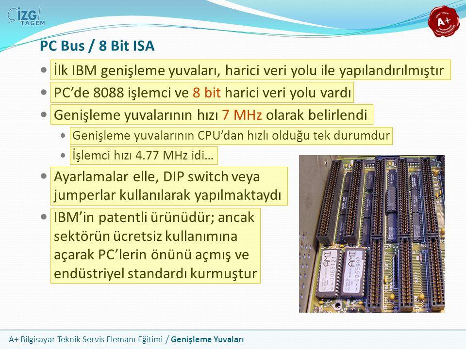 A+ Bilgisayar Teknik Servis Elemanı Eğitimi / Genişleme Yuvaları İlk IBM genişleme yuvaları, harici veri yolu ile yapılandırılmıştır PC'de 8088 işlemci ve 8 bit harici veri yolu vardı Genişleme yuvalarının hızı 7 MHz olarak belirlendi Genişleme yuvalarının CPU'dan hızlı olduğu tek durumdur İşlemci hızı 4.77 MHz idi… Ayarlamalar elle, DIP switch veya jumperlar kullanılarak yapılmaktaydı IBM'in patentli ürünüdür; ancak sektörün ücretsiz kullanımına açarak PC'lerin önünü açmış ve endüstriyel standardı kurmuştur PC Bus / 8 Bit ISA