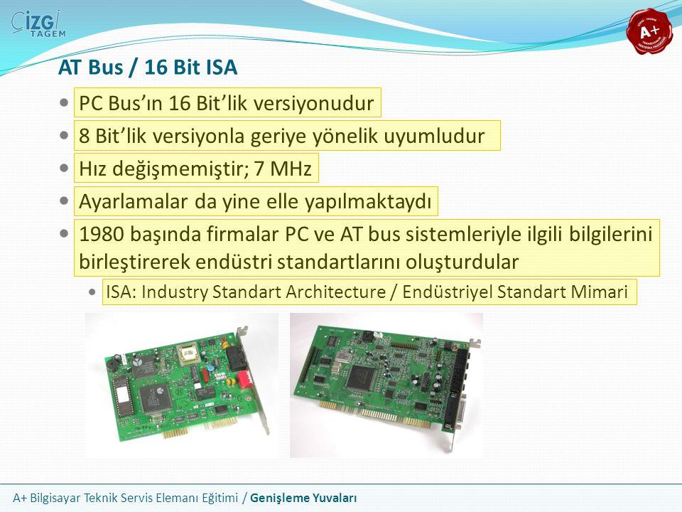 A+ Bilgisayar Teknik Servis Elemanı Eğitimi / Genişleme Yuvaları PC Bus'ın 16 Bit'lik versiyonudur 8 Bit'lik versiyonla geriye yönelik uyumludur Hız değişmemiştir; 7 MHz Ayarlamalar da yine elle yapılmaktaydı 1980 başında firmalar PC ve AT bus sistemleriyle ilgili bilgilerini birleştirerek endüstri standartlarını oluşturdular ISA: Industry Standart Architecture / Endüstriyel Standart Mimari AT Bus / 16 Bit ISA
