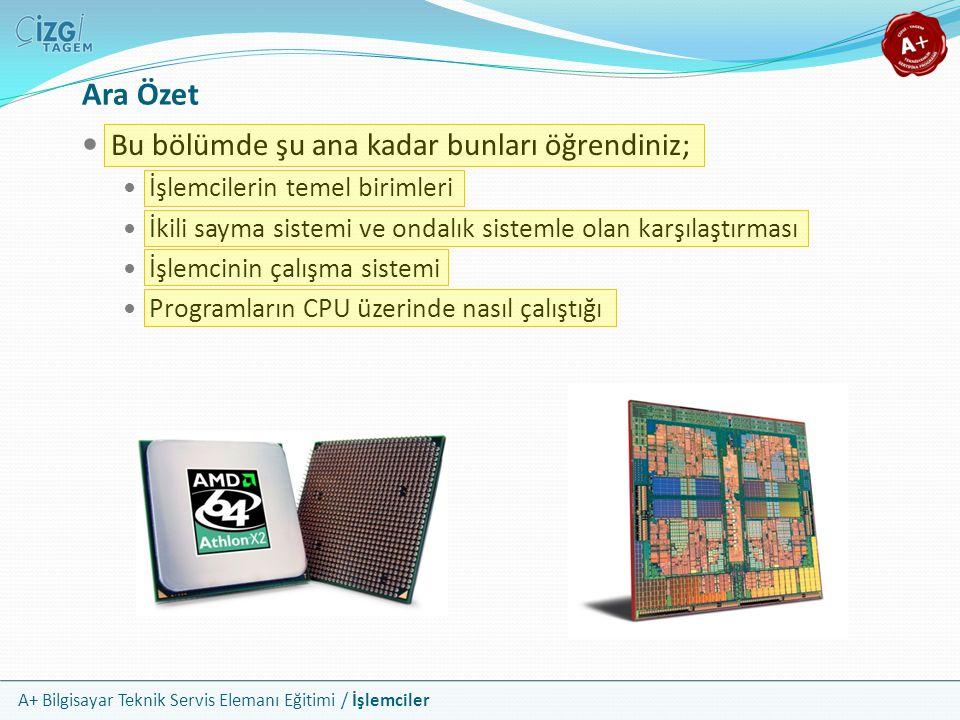 A+ Bilgisayar Teknik Servis Elemanı Eğitimi / İşlemciler Ara Özet Bu bölümde şu ana kadar bunları öğrendiniz; İşlemcilerin temel birimleri İkili sayma