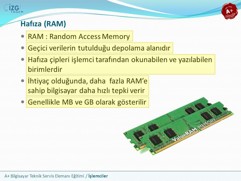A+ Bilgisayar Teknik Servis Elemanı Eğitimi / İşlemciler RAM : Random Access Memory Geçici verilerin tutulduğu depolama alanıdır Hafıza çipleri işlemc