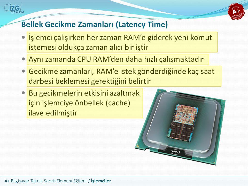 A+ Bilgisayar Teknik Servis Elemanı Eğitimi / İşlemciler Bellek Gecikme Zamanları (Latency Time) İşlemci çalışırken her zaman RAM'e giderek yeni komut