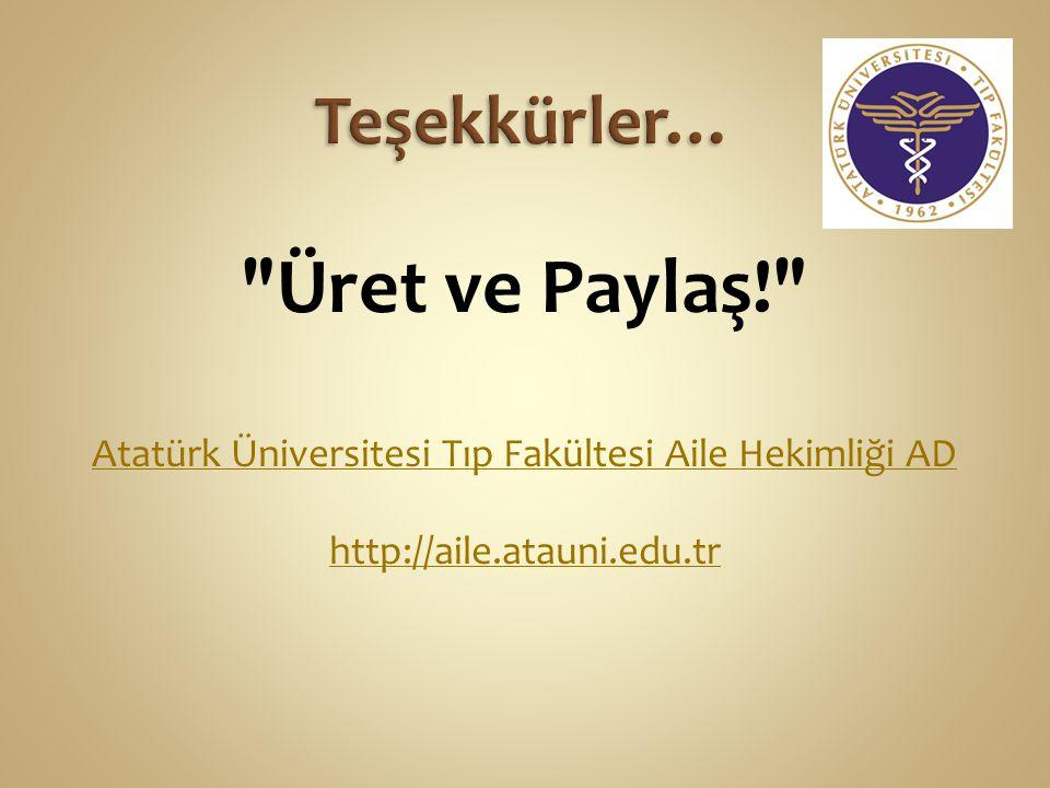 Üret ve Paylaş! Atatürk Üniversitesi Tıp Fakültesi Aile Hekimliği AD http://aile.atauni.edu.tr