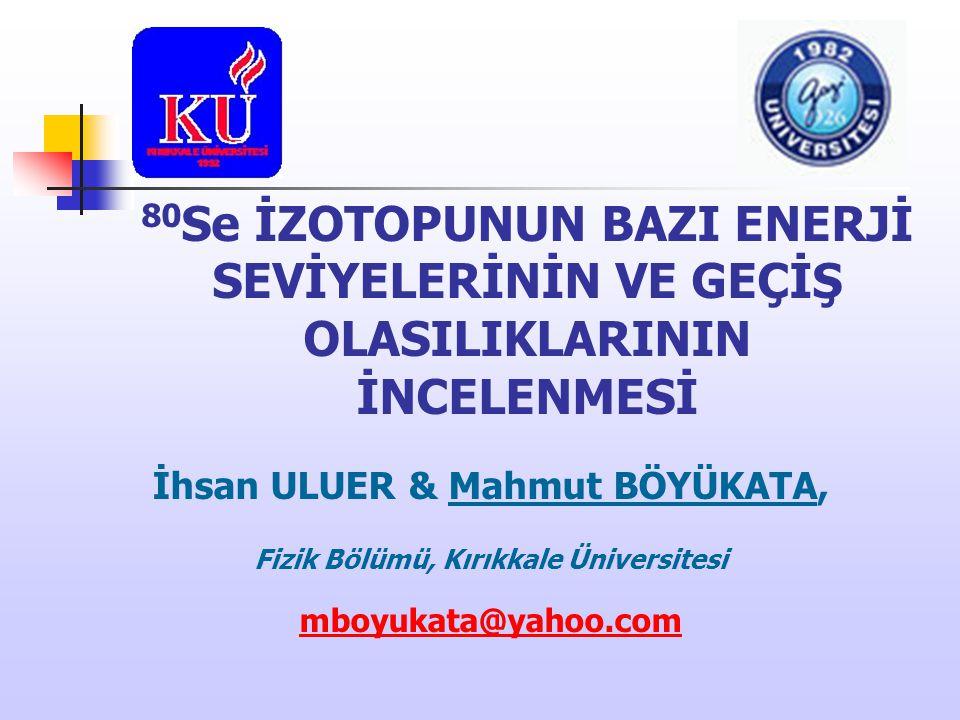 80 Se İZOTOPUNUN BAZI ENERJİ SEVİYELERİNİN VE GEÇİŞ OLASILIKLARININ İNCELENMESİ İhsan ULUER & Mahmut BÖYÜKATA, Fizik Bölümü, Kırıkkale Üniversitesi mb