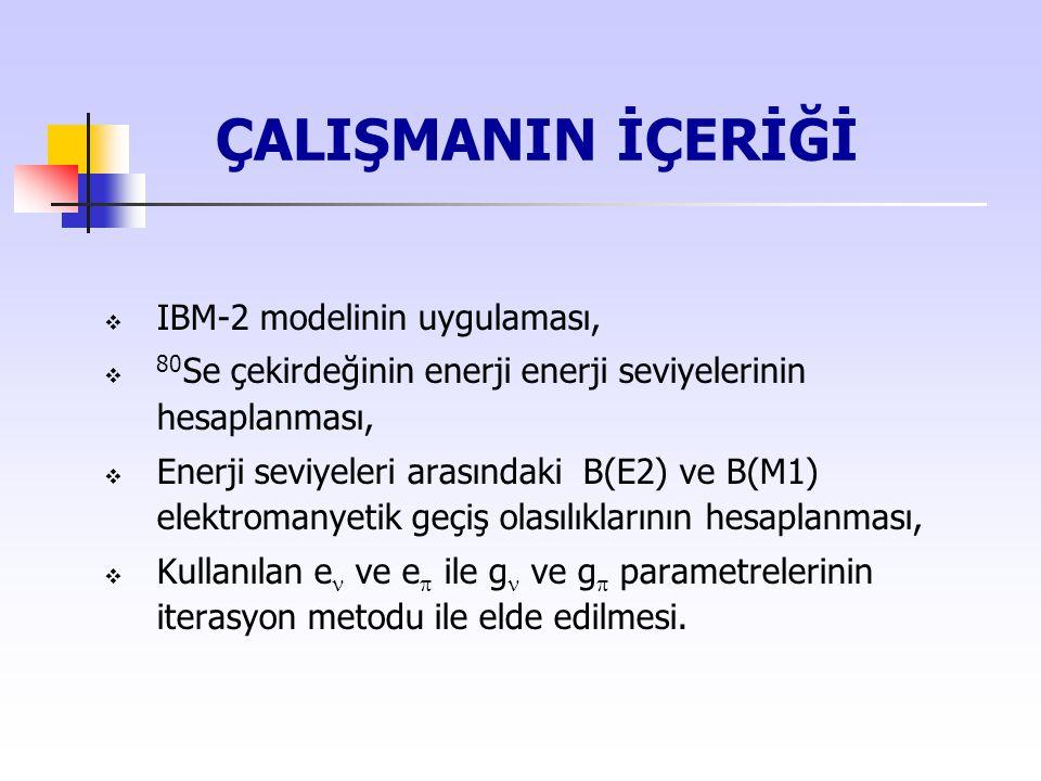 ÇALIŞMANIN İÇERİĞİ  IBM-2 modelinin uygulaması,  80 Se çekirdeğinin enerji enerji seviyelerinin hesaplanması,  Enerji seviyeleri arasındaki B(E2) v