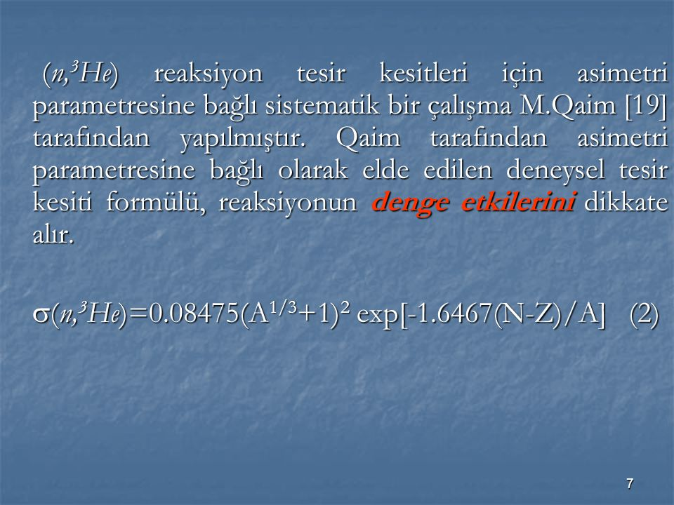 7 (n, 3 He) reaksiyon tesir kesitleri için asimetri parametresine bağlı sistematik bir çalışma M.Qaim [19] tarafından yapılmıştır. Qaim tarafından asi