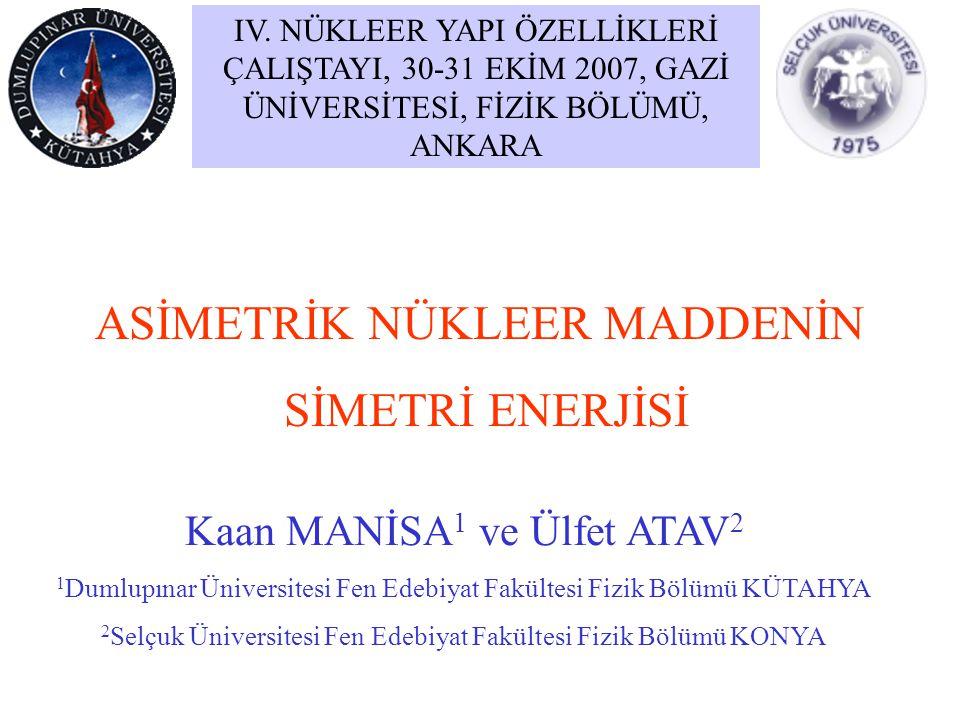 ASİMETRİK NÜKLEER MADDENİN SİMETRİ ENERJİSİ Kaan MANİSA 1 ve Ülfet ATAV 2 1 Dumlupınar Üniversitesi Fen Edebiyat Fakültesi Fizik Bölümü KÜTAHYA 2 Selç