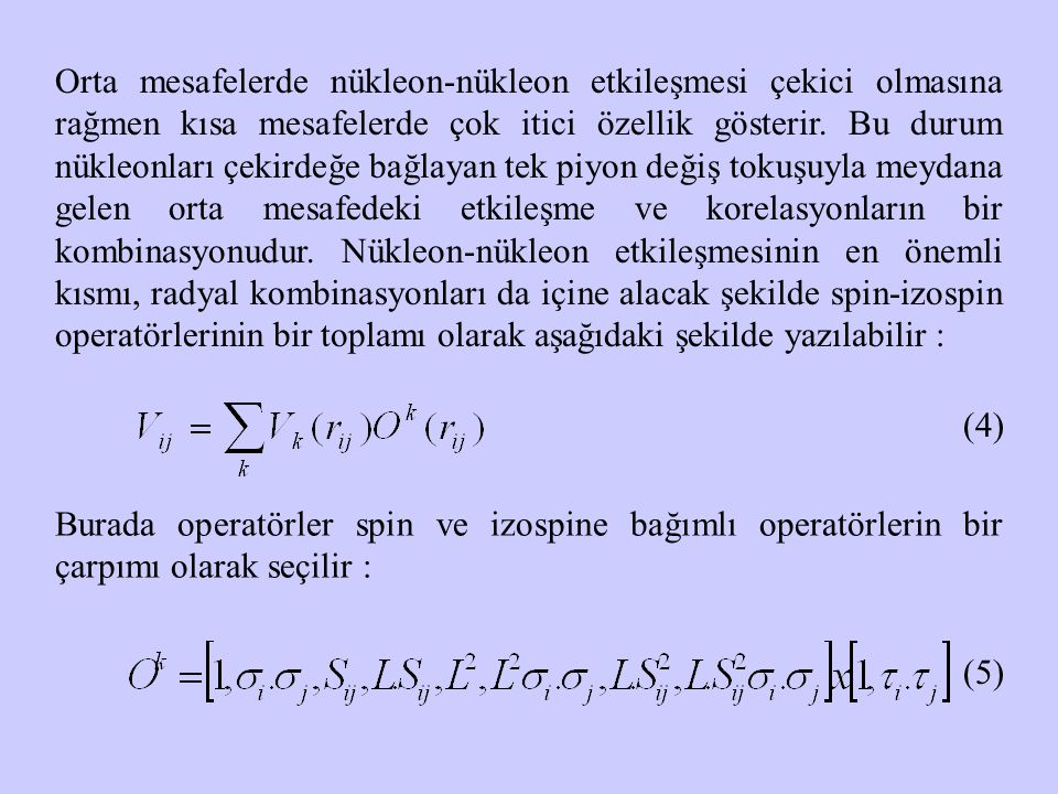 Orta mesafelerde nükleon-nükleon etkileşmesi çekici olmasına rağmen kısa mesafelerde çok itici özellik gösterir. Bu durum nükleonları çekirdeğe bağlay