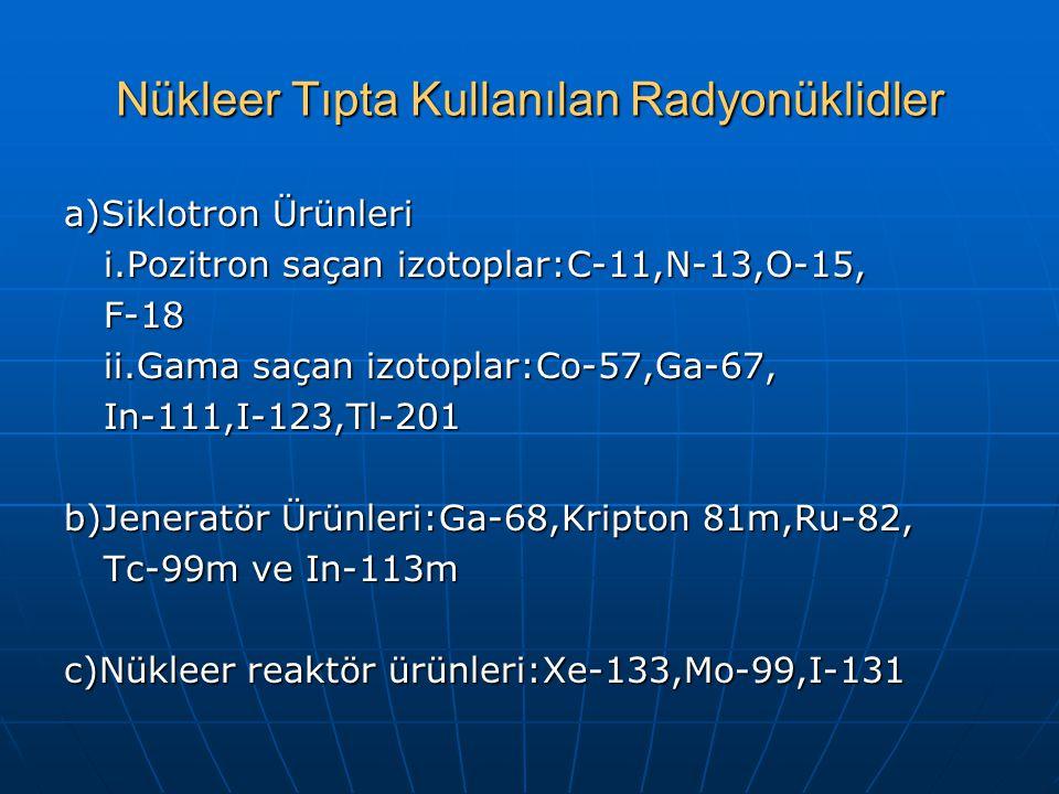 Nükleer Tıpta Kullanılan Radyonüklidler a)Siklotron Ürünleri i.Pozitron saçan izotoplar:C-11,N-13,O-15, F-18 ii.Gama saçan izotoplar:Co-57,Ga-67, In-111,I-123,Tl-201 b)Jeneratör Ürünleri:Ga-68,Kripton 81m,Ru-82, Tc-99m ve In-113m c)Nükleer reaktör ürünleri:Xe-133,Mo-99,I-131