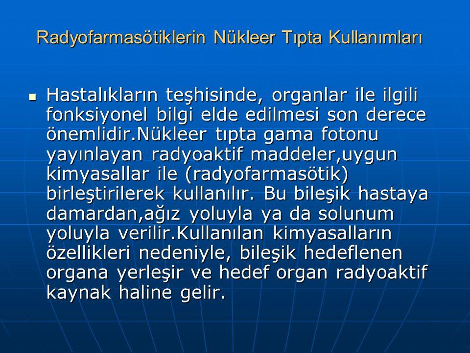 Radyofarmasötiklerin Nükleer Tıpta Kullanımları Hastalıkların teşhisinde, organlar ile ilgili fonksiyonel bilgi elde edilmesi son derece önemlidir.Nük
