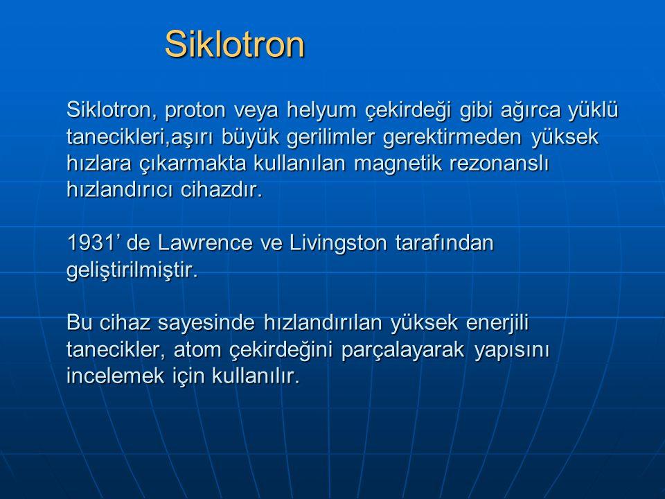Siklotron, proton veya helyum çekirdeği gibi ağırca yüklü tanecikleri,aşırı büyük gerilimler gerektirmeden yüksek hızlara çıkarmakta kullanılan magnet