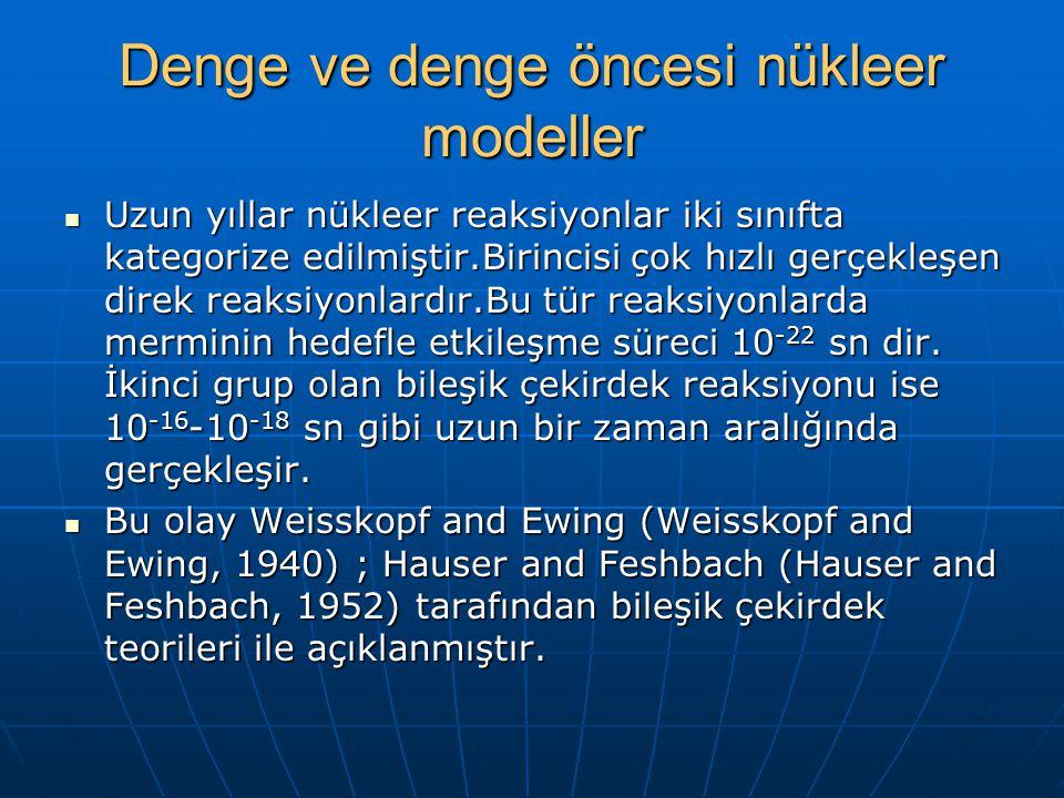 Denge ve denge öncesi nükleer modeller Uzun yıllar nükleer reaksiyonlar iki sınıfta kategorize edilmiştir.Birincisi çok hızlı gerçekleşen direk reaksiyonlardır.Bu tür reaksiyonlarda merminin hedefle etkileşme süreci 10 -22 sn dir.
