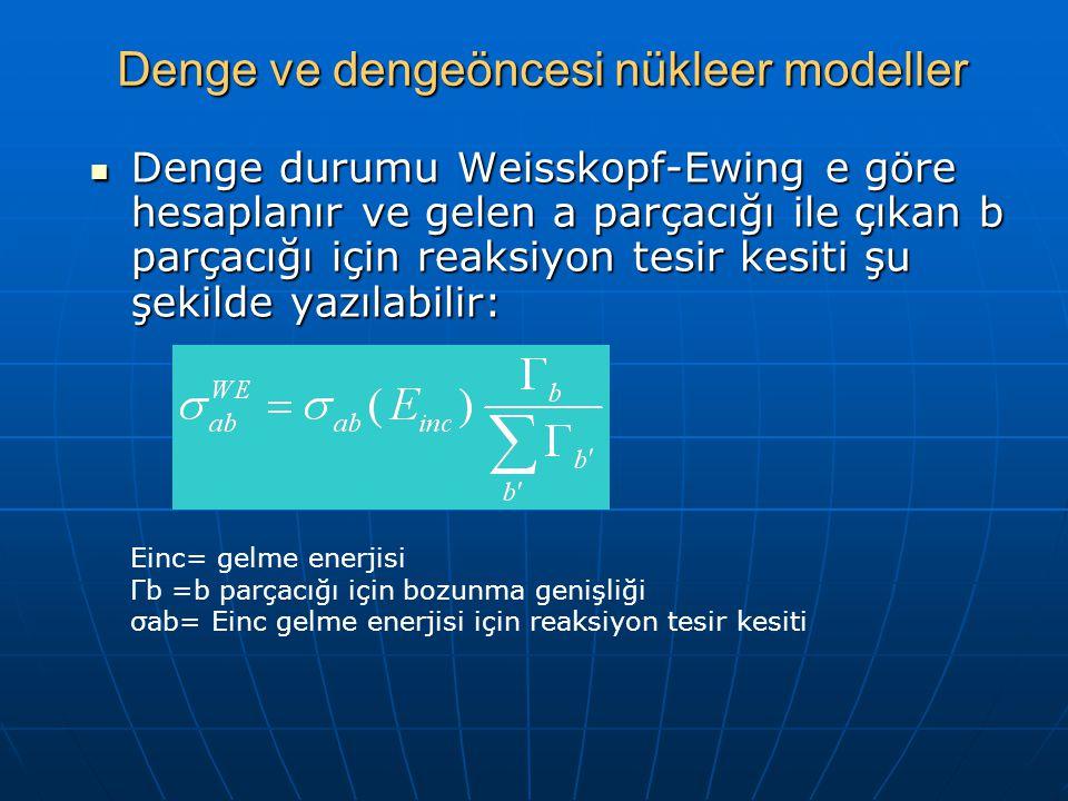 Denge ve dengeöncesi nükleer modeller Denge durumu Weisskopf-Ewing e göre hesaplanır ve gelen a parçacığı ile çıkan b parçacığı için reaksiyon tesir kesiti şu şekilde yazılabilir: Denge durumu Weisskopf-Ewing e göre hesaplanır ve gelen a parçacığı ile çıkan b parçacığı için reaksiyon tesir kesiti şu şekilde yazılabilir: Einc= gelme enerjisi Γb =b parçacığı için bozunma genişliği σab= Einc gelme enerjisi için reaksiyon tesir kesiti