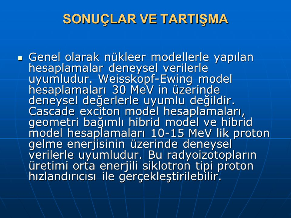 SONUÇLAR VE TARTIŞMA Genel olarak nükleer modellerle yapılan hesaplamalar deneysel verilerle uyumludur. Weisskopf-Ewing model hesaplamaları 30 MeV in
