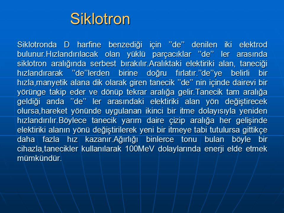 Siklotronda D harfine benzediği için ''de'' denilen iki elektrod bulunur.Hızlandırılacak olan yüklü parçacıklar ''de'' ler arasında siklotron aralığın