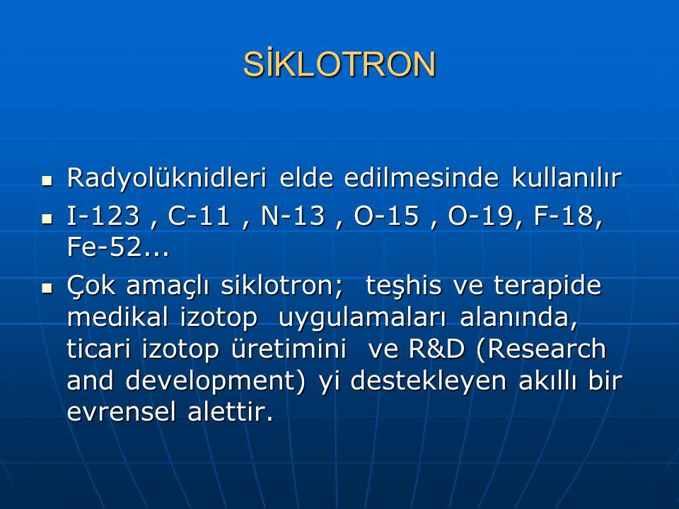 SİKLOTRON Radyolüknidleri elde edilmesinde kullanılır Radyolüknidleri elde edilmesinde kullanılır I-123, C-11, N-13, O-15, O-19, F-18, Fe-52...