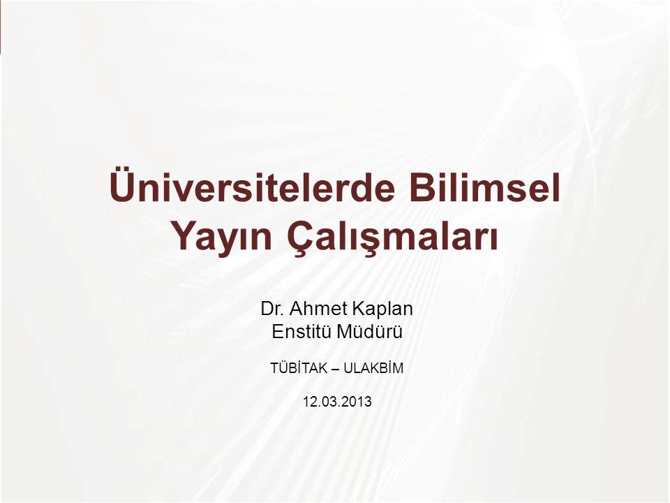 Üniversitelerde Bilimsel Yayın Çalışmaları Dr. Ahmet Kaplan Enstitü Müdürü TÜBİTAK – ULAKBİM 12.03.2013