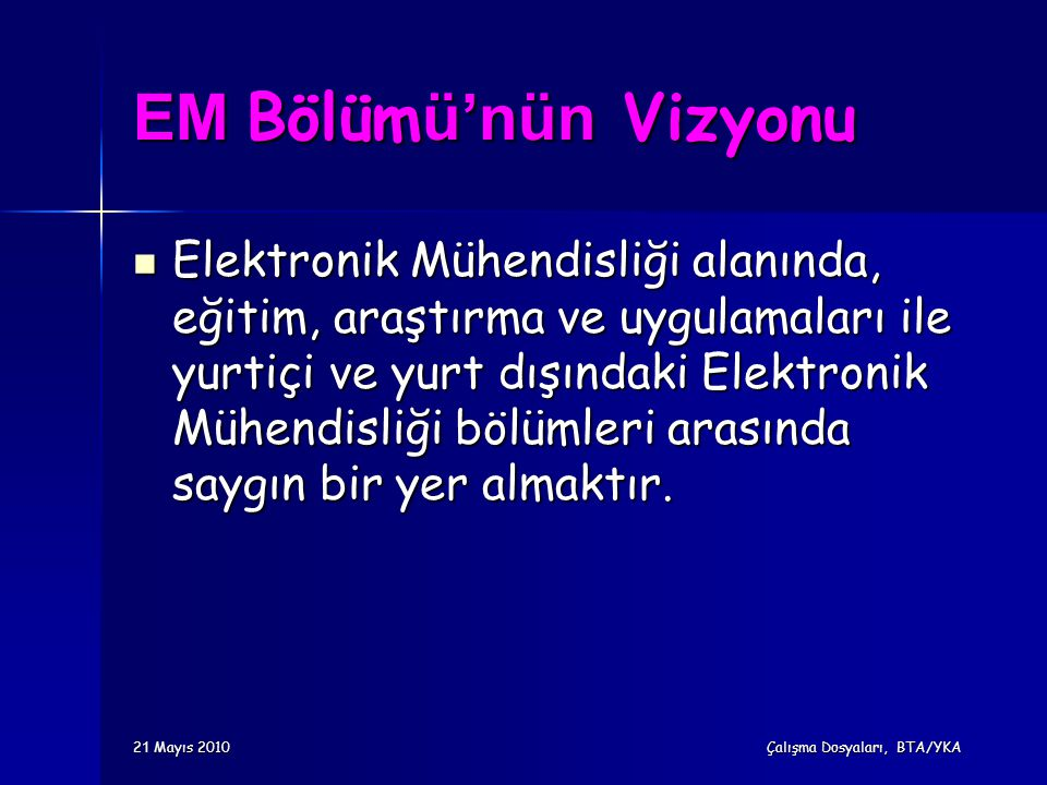 EM Bölüm ü'nün Vizyonu Elektronik Mühendisliği alanında, eğitim, araştırma ve uygulamaları ile yurtiçi ve yurt dışındaki Elektronik Mühendisliği bölüm
