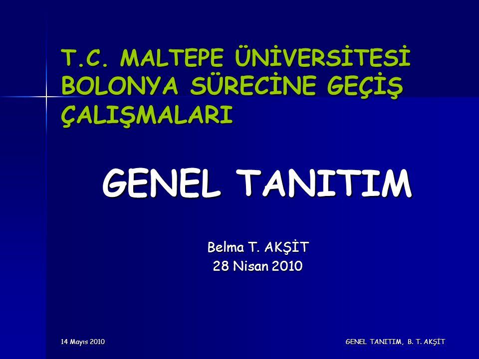 14 Mayıs 2010 GENEL TANITIM, B. T. AKŞİT T.C. MALTEPE ÜNİVERSİTESİ BOLONYA SÜRECİNE GEÇİŞ ÇALIŞMALARI GENEL TANITIM Belma T. AKŞİT 28 Nisan 2010