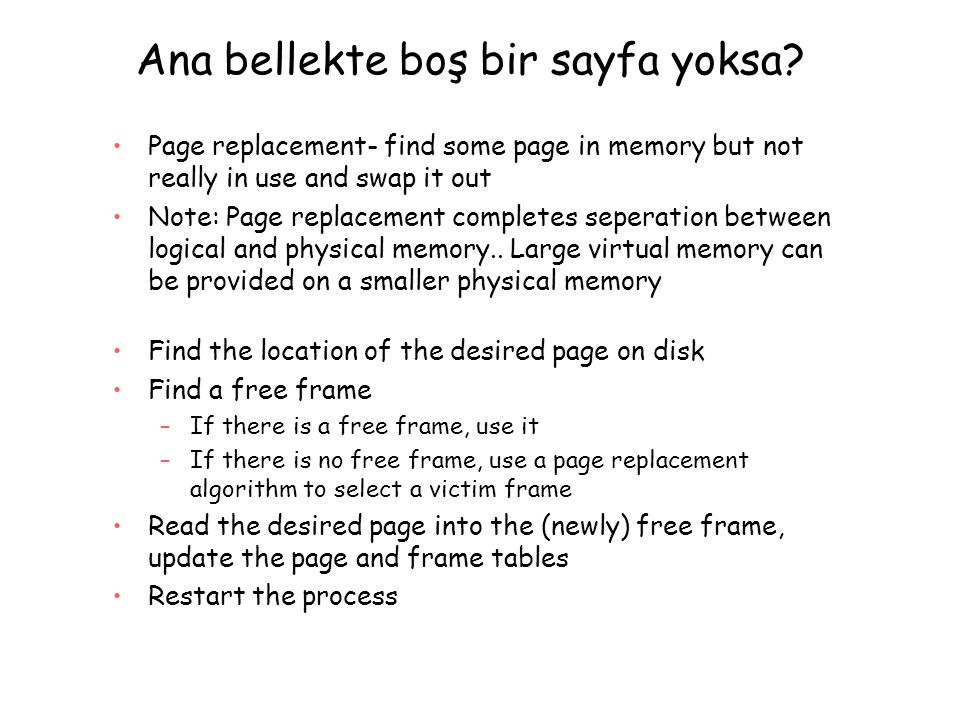 Ana bellekte boş bir sayfa yoksa? Page replacement- find some page in memory but not really in use and swap it out Note: Page replacement completes se