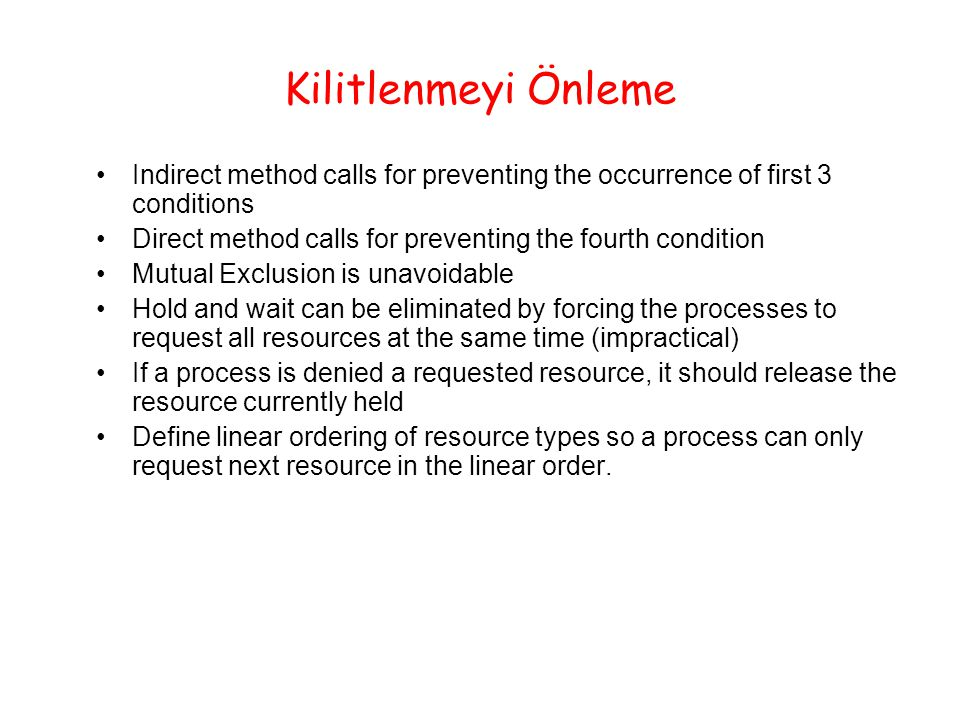 Kilitlenmeyi Önleme Indirect method calls for preventing the occurrence of first 3 conditions Direct method calls for preventing the fourth condition Mutual Exclusion is unavoidable Hold and wait can be eliminated by forcing the processes to request all resources at the same time (impractical) If a process is denied a requested resource, it should release the resource currently held Define linear ordering of resource types so a process can only request next resource in the linear order.