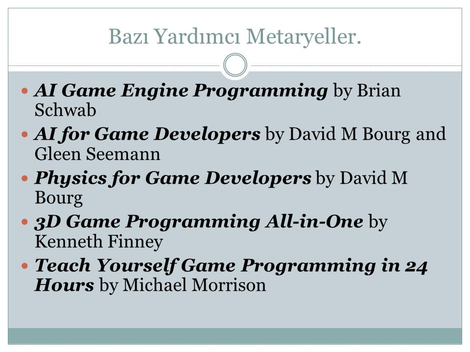 Bazı Yardımcı Metaryeller. AI Game Engine Programming by Brian Schwab AI for Game Developers by David M Bourg and Gleen Seemann Physics for Game Devel