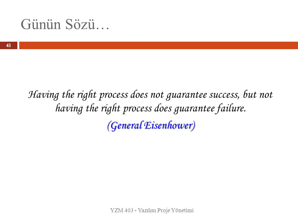 Günün Sözü… YZM 403 - Yazılım Proje Yönetimi Having the right process does not guarantee success, but not having the right process does guarantee fail